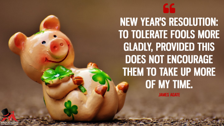 New Year's Resolution: To tolerate fools more gladly, provided this does not encourage them to take up more of my time. - James Agate (New Year's Quotes)