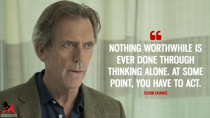 Nothing worthwhile is ever done through thinking alone. At some point, you have to act. - Eldon Chance (Chance Quotes)