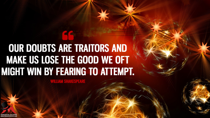 Our doubts are traitors And make us lose the good we oft might win By fearing to attempt. - William Shakespeare (New Year's Quotes)