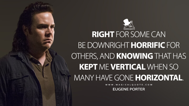 Right for some can be downright horrific for others, and knowing that has kept me vertical when so many have gone horizontal. - Eugene Porter (The Walking Dead Quotes)
