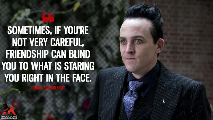 Sometimes, if you're not very careful, friendship can blind you to what is staring you right in the face. - Oswald Cobblepot (Gotham Quotes)
