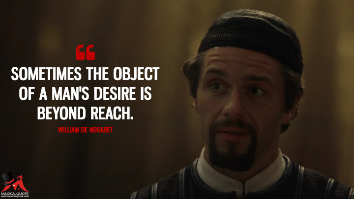 Sometimes the object of a man's desire is beyond reach. - William De Nogaret (Knightfall Quotes)