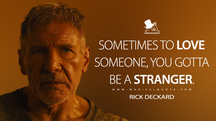 Sometimes to love someone, you gotta be a stranger. - Rick Deckard (Blade Runner 2049 Quotes)