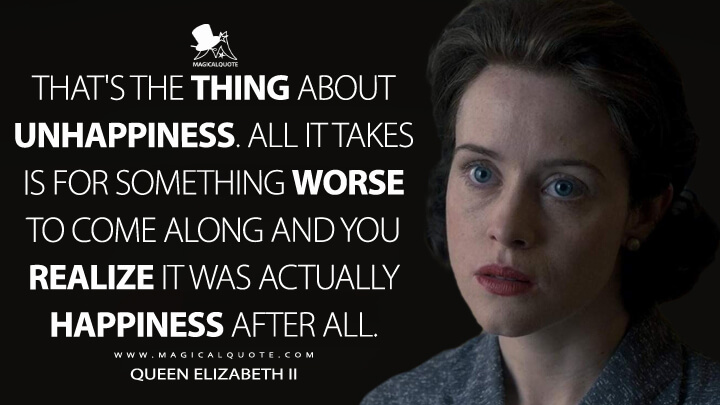 That's the thing about unhappiness. All it takes is for something worse to come along and you realize it was actually happiness after all. - Queen Elizabeth II (The Crown Quotes)