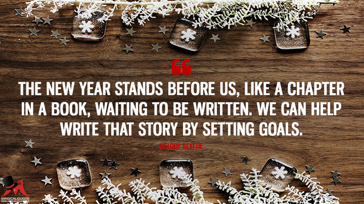 The new year stands before us, like a chapter in a book, waiting to be written. We can help write that story by setting goals. - Melody Beattie (New Year's Quotes)