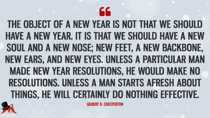 The object of a New Year is not that we should have a new year. It is that we should have a new soul and a new nose; new feet, a new backbone, new ears, and new eyes. Unless a particular man made New Year resolutions, he would make no resolutions. Unless a man starts afresh about things, he will certainly do nothing effective. - Gilbert K. Chesterton (New Year's Quotes)