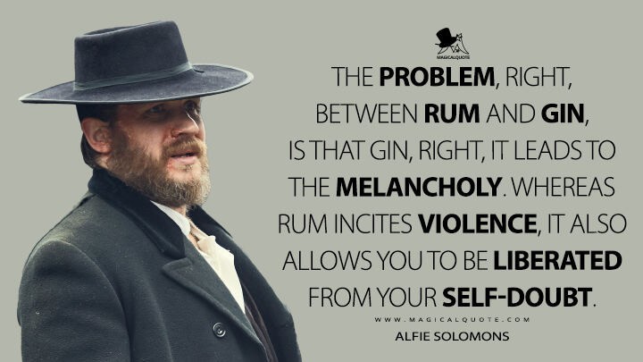 The problem, right, between rum and gin, is that gin, right, it leads to the melancholy. Whereas rum incites violence, it also allows you to be liberated from your self-doubt. - Alfie Solomons (Peaky Blinders Quotes)