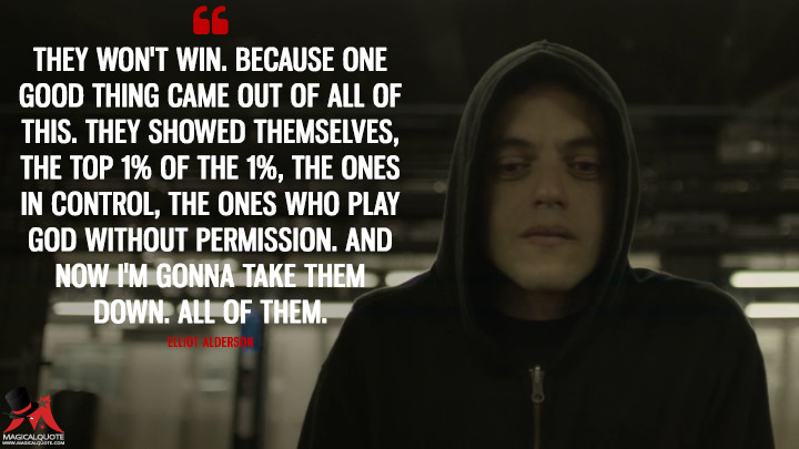 They won't win. Because one good thing came out of all of this. They showed themselves, the top 1% of the 1%, the ones in control, the ones who play God without permission. And now I'm gonna take them down. All of them. - Elliot Alderson (Mr. Robot Quotes)