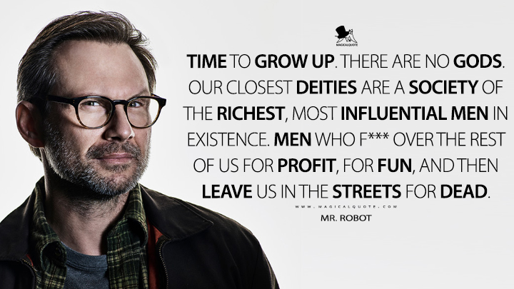 Time to grow up. There are no gods. Our closest deities are a society of the richest, most influential men in existence. Men who f*** over the rest of us for profit, for fun, and then leave us in the streets for dead. - Mr. Robot (Mr. Robot Quotes)