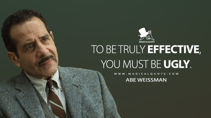 To be truly effective, you must be ugly. - Abe Weissman (The Marvelous Mrs. Maisel Quotes)