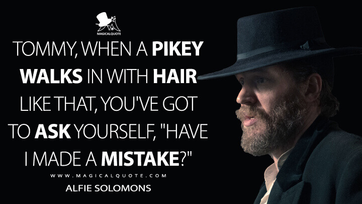 "Tommy, when a pikey walks in with hair like that, you've got to ask yourself, ""Have I made a mistake?"" - Alfie Solomons (Peaky Blinders Quotes)"
