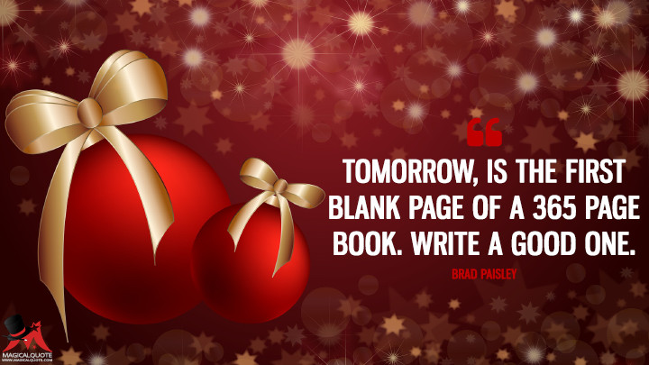 Tomorrow, is the first blank page of a 365 page book. Write a good one. - Brad Paisley (New Year's Quotes)