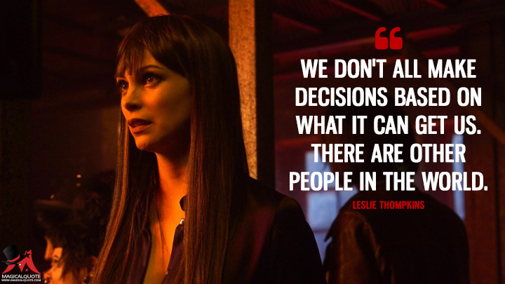 We don't all make decisions based on what it can get us. There are other people in the world. - Leslie Thompkins (Gotham Quotes)