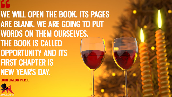 We will open the book. Its pages are blank. We are going to put words on them ourselves. The book is called Opportunity and its first chapter is New Year's Day. - Edith Lovejoy Pierce (New Year's Quotes)