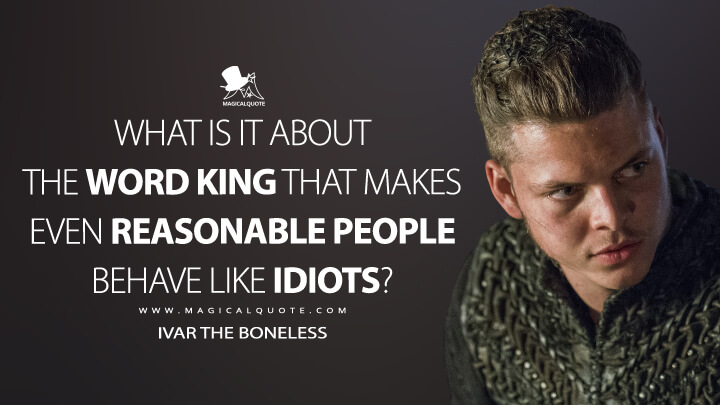 What is it about the word king that makes even reasonable people behave like idiots? - Ivar the Boneless (Vikings Quotes)