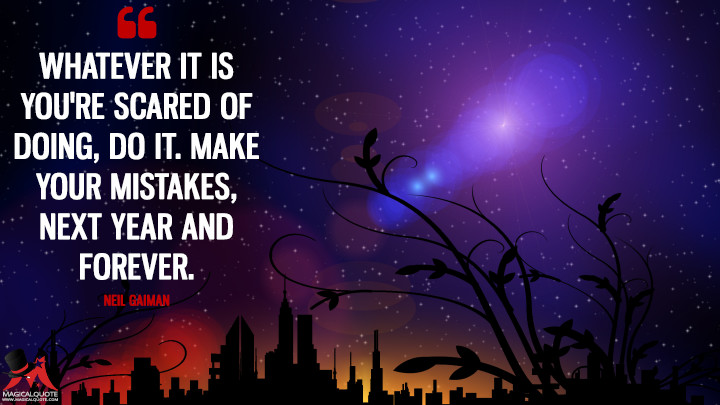 Whatever it is you're scared of doing, do it. Make your mistakes, next year and forever. - Neil Gaiman (New Year's Quotes)