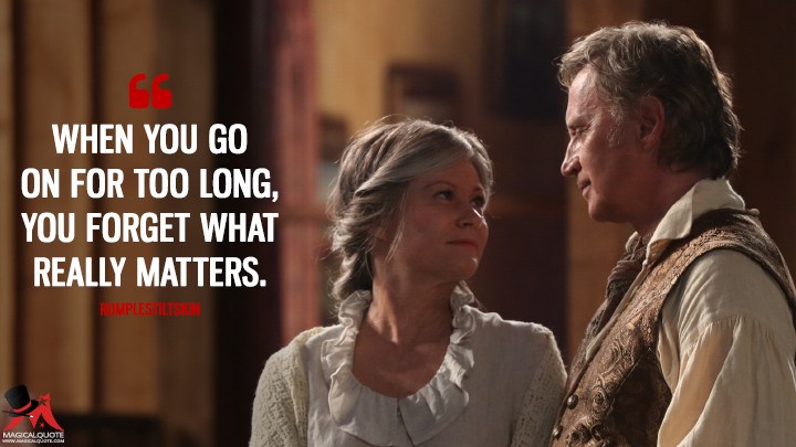 When you go on for too long, you forget what really matters. - Rumplestiltskin (Once Upon a Time Quotes)