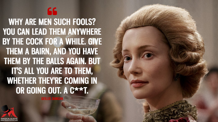 Why are men such fools? You can lead them anywhere by the cock for a while. Give them a bairn, and you have them by the balls again. But it's all you are to them, whether they're coming in or going out. A c**t. - Geillis Duncan (Outlander Quotes)