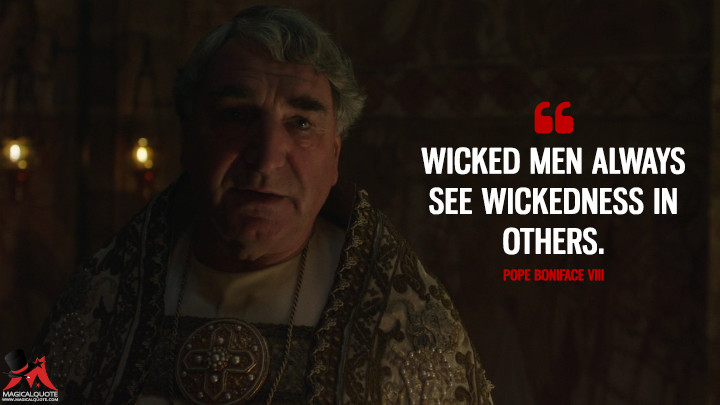 Wicked men always see wickedness in others. - Pope Boniface VIII (Knightfall Quotes)