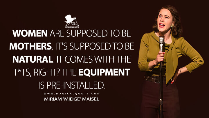 Women are supposed to be mothers. It's supposed to be natural. It comes with the t*ts, right? The equipment is pre-installed. - Miriam 'Midge' Maisel (The Marvelous Mrs. Maisel Quotes)