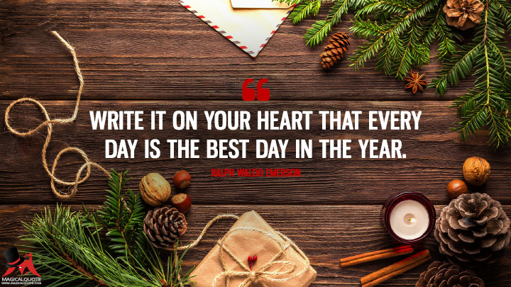 Write it on your heart that every day is the best day in the year. - Ralph Waldo Emerson (New Year's Quotes)