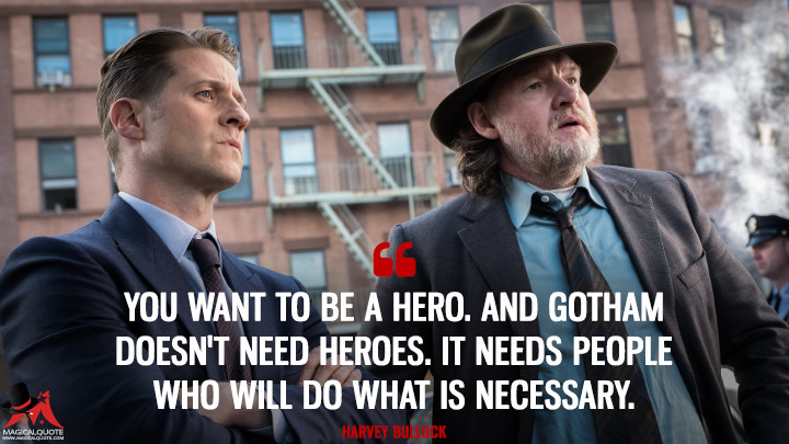 You want to be a hero. And Gotham doesn't need heroes. It needs people who will do what is necessary. - Harvey Bullock (Gotham Quotes)
