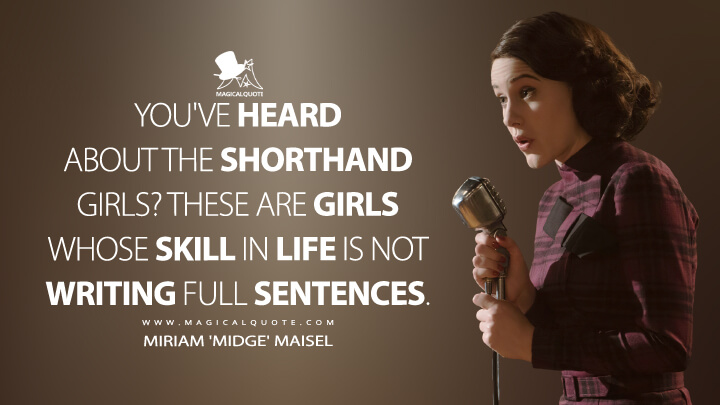 You've heard about the shorthand girls? These are girls whose skill in life is not writing full sentences. - Miriam 'Midge' Maisel (The Marvelous Mrs. Maisel Quotes)