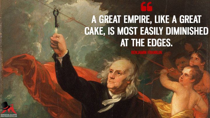 A great Empire, like a great Cake, is most easily diminished at the Edges. - Benjamin Franklin Quotes
