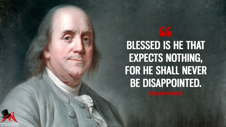 Blessed is he that expects nothing, for he shall never be disappointed. - Benjamin Franklin Quotes