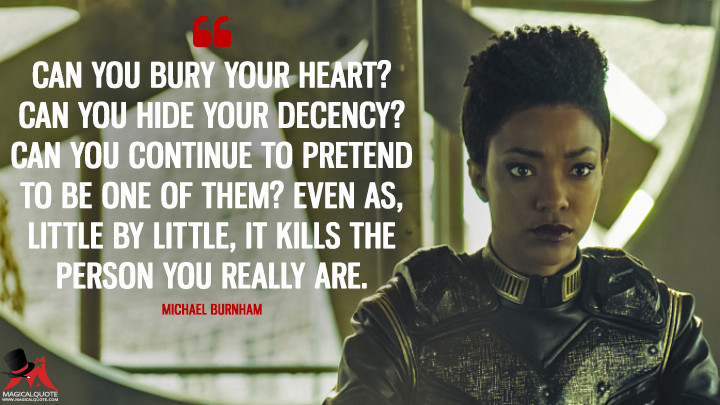 Can you bury your heart? Can you hide your decency? Can you continue to pretend to be one of them? Even as, little by little, it kills the person you really are. - Michael Burnham (Star Trek: Discovery Quotes)