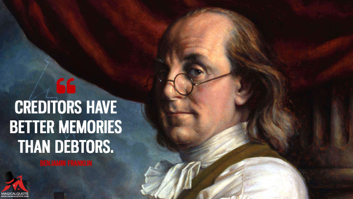Creditors have better memories than debtors. - Benjamin Franklin Quotes