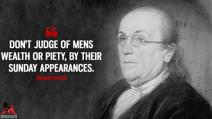Don't judge of Mens Wealth or Piety, by their Sunday Appearances. - Benjamin Franklin Quotes
