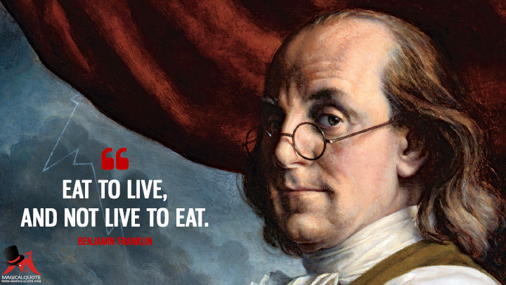 Eat to live, and not live to eat. - Benjamin Franklin Quotes