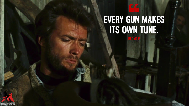 Every gun makes its own tune. - Blondie (The Good, the Bad and the Ugly Quotes)