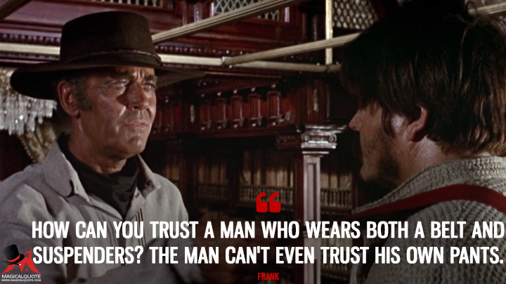 How can you trust a man who wears both a belt and suspenders? The man can't even trust his own pants. - Frank (Once Upon a Time in the West Quotes)