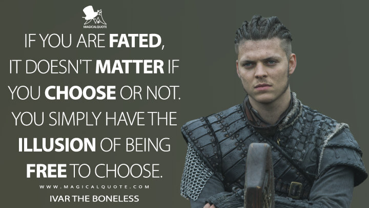 If you are fated, it doesn't matter if you choose or not. You simply have the illusion of being free to choose. - Ivar the Boneless (Vikings Quotes)