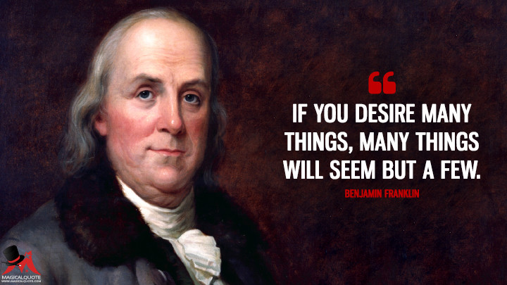 If you desire many things, many things will seem but a few. - Benjamin Franklin Quotes