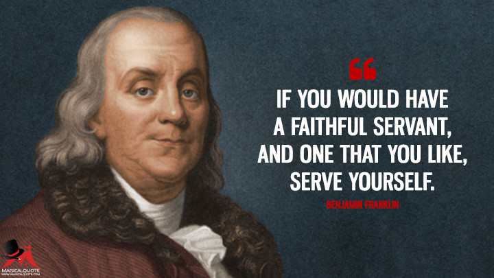 If you would have a faithful Servant, and one that you like, serve yourself. - Benjamin Franklin Quotes