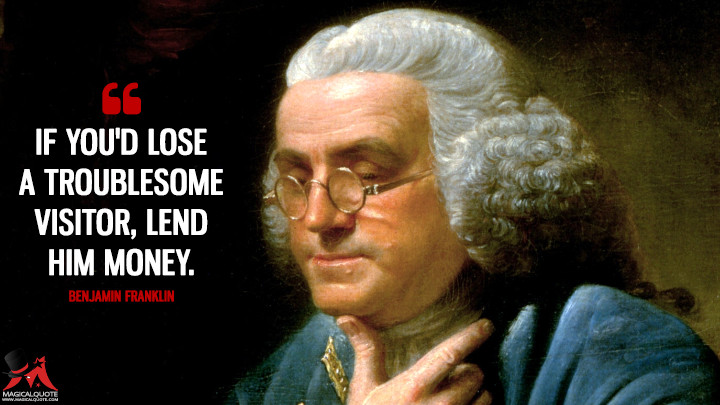 If you'd lose a troublesome Visitor, lend him Money. - Benjamin Franklin Quotes