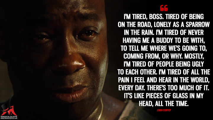 I'm tired, boss. Tired of being on the road, lonely as a sparrow in the rain. I'm tired of never having me a buddy to be with, to tell me where we's going to, coming from, or why. Mostly, I'm tired of people being ugly to each other. I'm tired of all the pain I feel and hear in the world, every day. There's too much of it. It's like pieces of glass in my head, all the time. - John Coffey (The Green Mile Quotes)