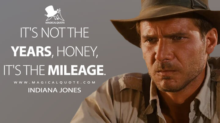 It's not the years, honey, it's the mileage. - Indiana Jones (Raiders of the Lost Ark Quotes)