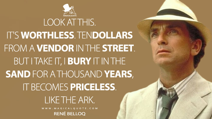 Look at this. It's worthless. Ten dollars from a vendor in the street. But I take it, I bury it in the sand for a thousand years, it becomes priceless. Like the Ark. - René Belloq (Raiders of the Lost Ark Quotes)