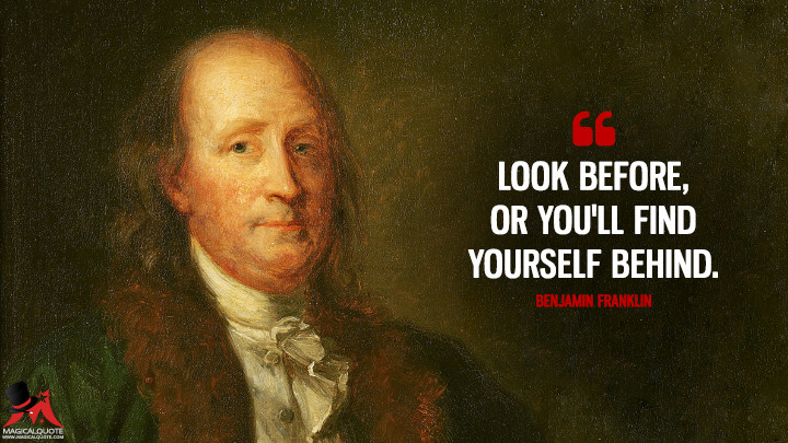 Look before, or you'll find yourself behind. - Benjamin Franklin Quotes