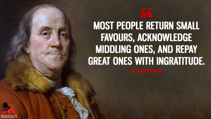 Most people return small Favours, acknowledge middling ones, and repay great ones with Ingratitude. - Benjamin Franklin Quotes
