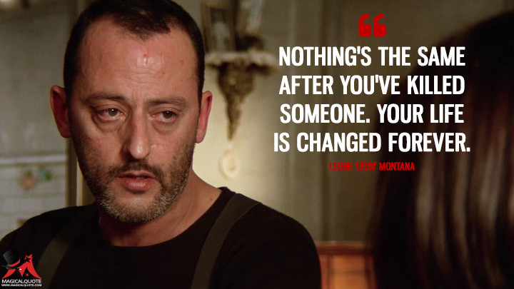 Nothing's the same after you've killed someone. Your life is changed forever. - Leone 'Léon' Montana (Léon: The Professional Quotes)