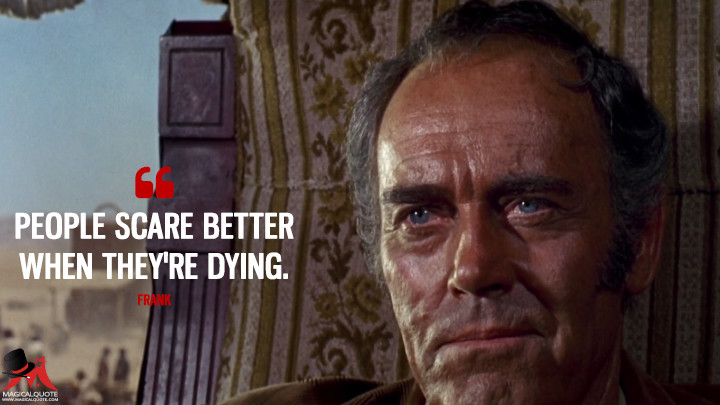 People scare better when they're dying. - Frank (Once Upon a Time in the West Quotes)