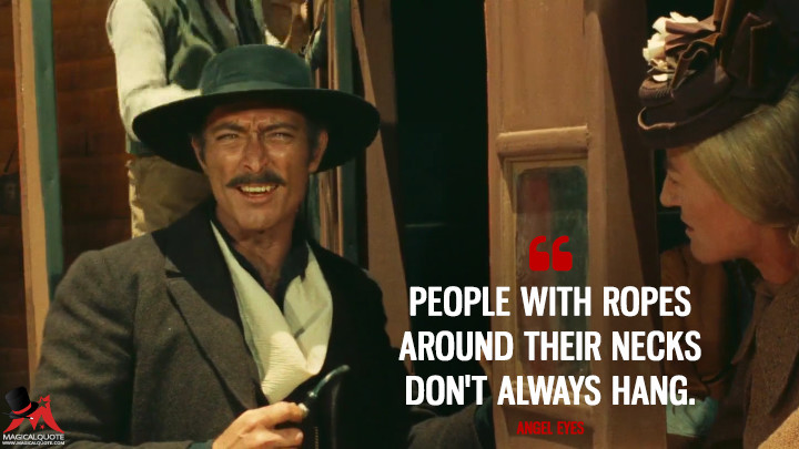 People with ropes around their necks don't always hang. - Angel Eyes (The Good, the Bad and the Ugly Quotes)