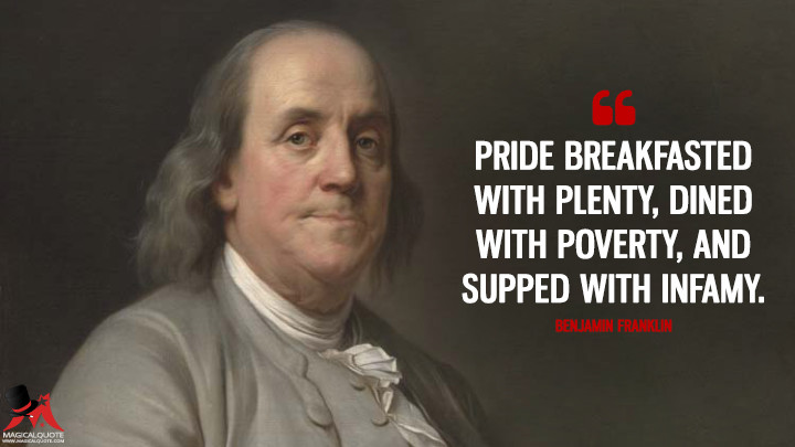 Pride breakfasted with Plenty, dined with Poverty, and supped with Infamy. - Benjamin Franklin Quotes
