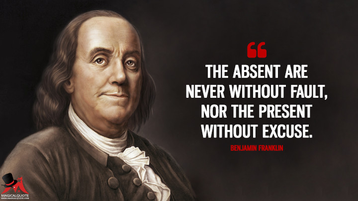 The absent are never without fault, nor the present without excuse. - Benjamin Franklin Quotes