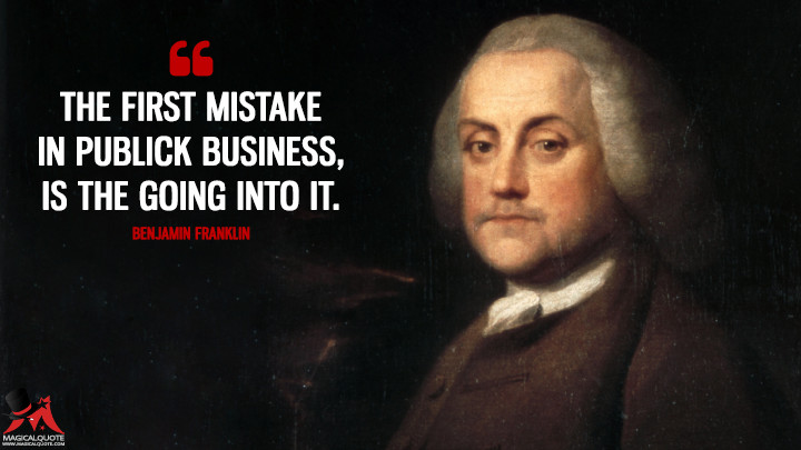 The first Mistake in publick Business, is the going into it. - Benjamin Franklin Quotes